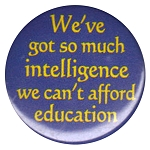 B107 - We've got so much Intelligence we can't afford education Button
