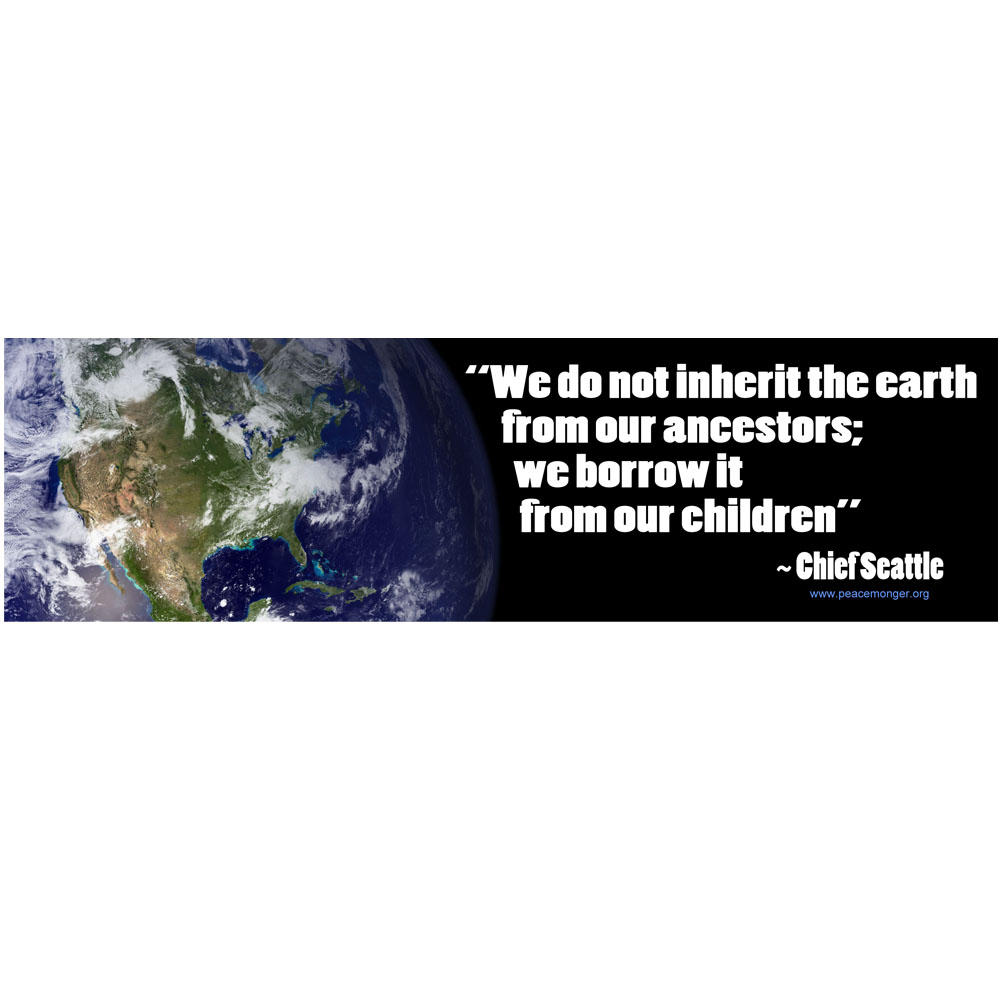 """we do not inherit the earth from our ancestors we borrow it from our children Pay it forward we believe our daily decisions can protect and improve the  environment each of us is responsible for the organization and land that we will  ultimately hand off to our children we embrace the proverb, """"we do not inherit  this earth from our ancestors we borrow it from our children""""."""